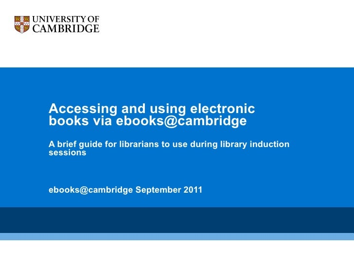 Accessing and using electronic books via ebooks@cambridge  A brief guide for librarians to use during library induction ...