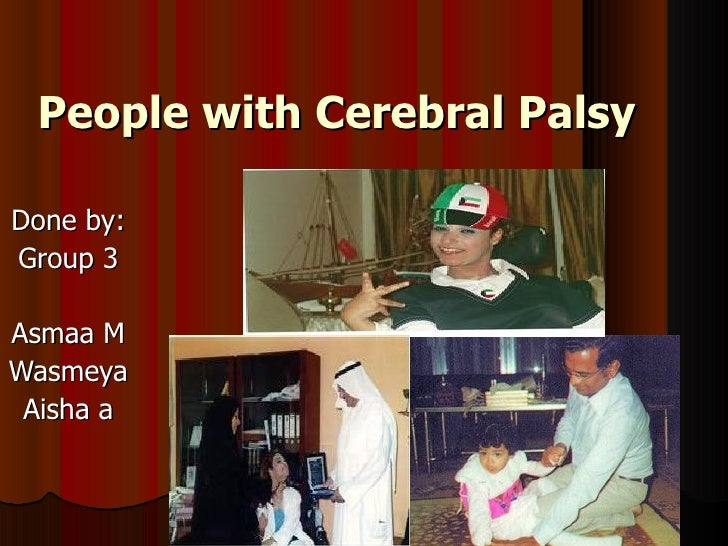 People with Cerebral Palsy Done by: Group 3 Asmaa M Wasmeya Aisha a