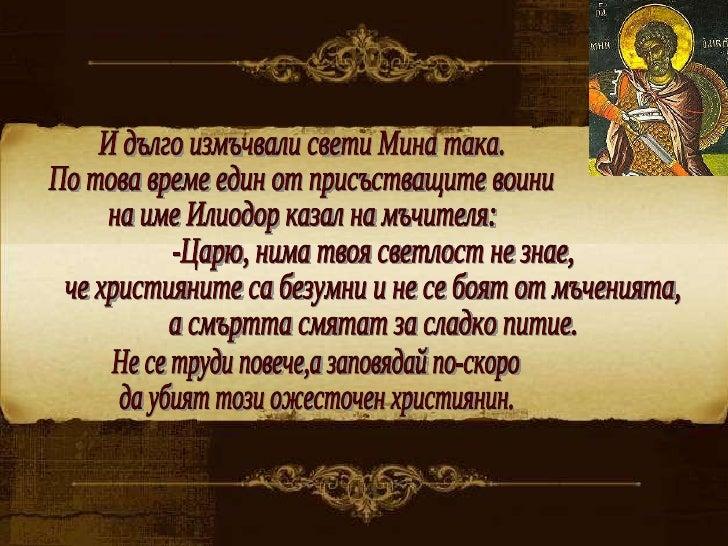 И дълго измъчвали свети Мина така.  По това време един от присъстващите воини  на име Илиодор казал на мъчителя: -Царю, ни...