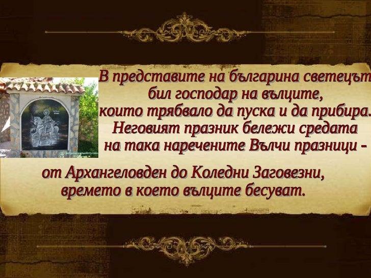 В представите на българина светецът  бил господар на вълците,  които трябвало да пуска и да прибира. Неговият празник беле...