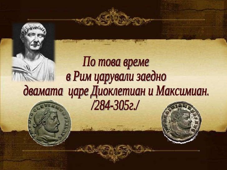 По това време  в Рим царували заедно  двамата  царе Диоклетиан и Максимиан. /284-305г./