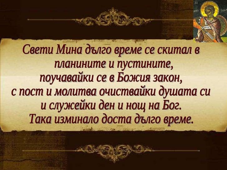Свети Мина дълго време се скитал в планините и пустините,  поучавайки се в Божия закон,  с пост и молитва очиствайки душат...