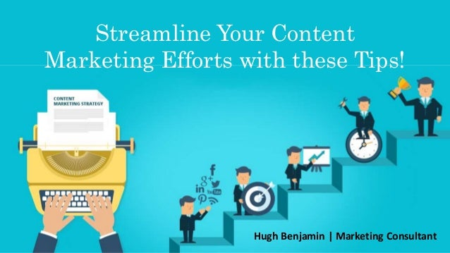 Streamline Your Content Marketing Efforts with these Tips! Hugh Benjamin | Marketing Consultant