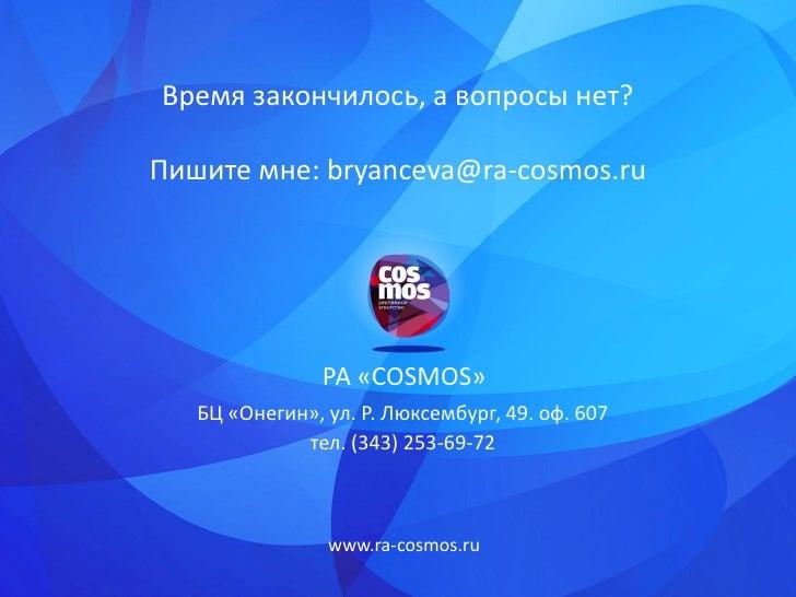 Время закончилось, а вопросы нет?Пишите мне: bryanceva@ra-cosmos.ru                РА «COSMOS»   БЦ «Онегин», ул. Р. Люксе...