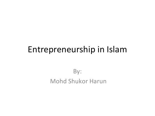 Entrepreneurship in Islam           By:     Mohd Shukor Harun