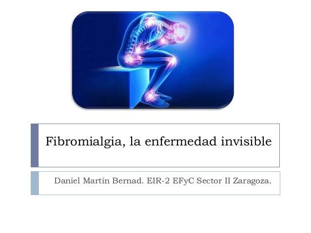 Fibromialgia, la enfermedad invisible Daniel Martín Bernad. EIR-2 EFyC Sector II Zaragoza.