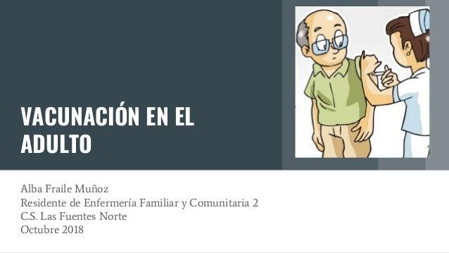 VACUNACIÓN EN EL ADULTO Alba Fraile Muñoz Residente de Enfermería Familiar y Comunitaria 2 C.S. Las Fuentes Norte Octubre ...