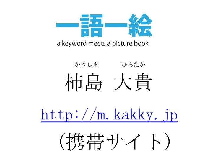 かきしま<br />ひろたか<br />柿島 大貴<br />http://m.kakky.jp<br />(携帯サイト)<br />