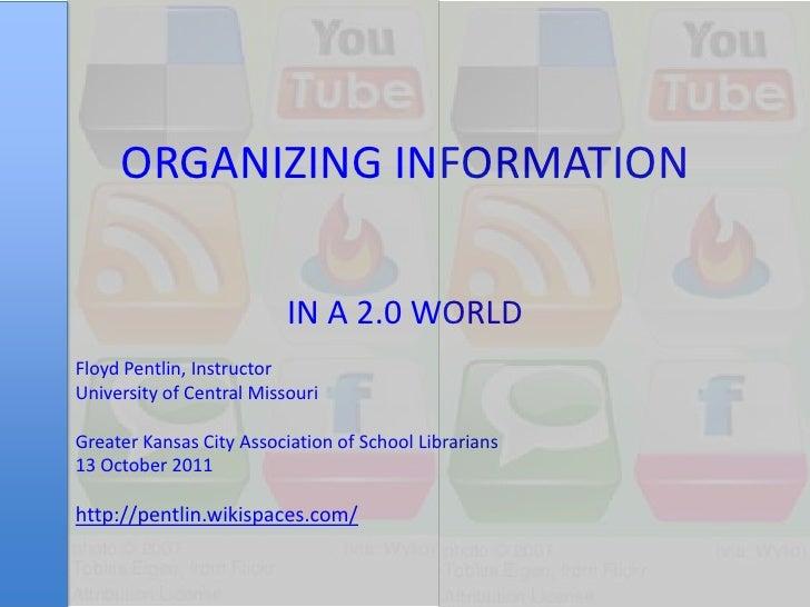 ORGANIZING INFORMATION<br />IN A 2.0 WORLD<br />Floyd Pentlin, Instructor<br />University of Central Missouri<br />Greater...