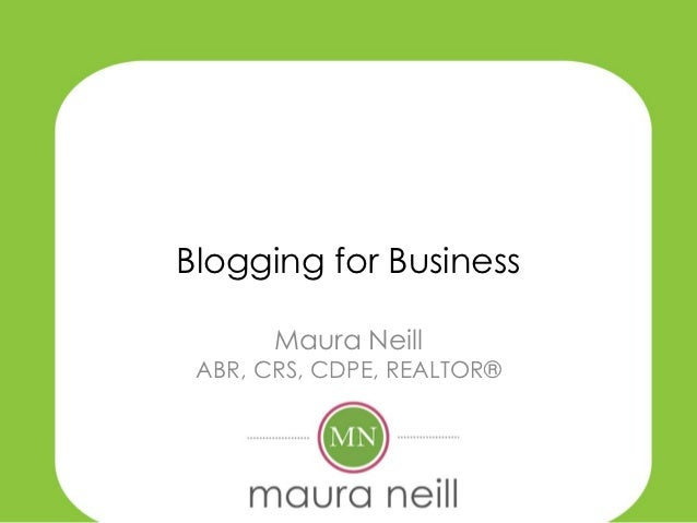 Blogging for Business       Maura Neill ABR, CRS, CDPE, REALTOR®