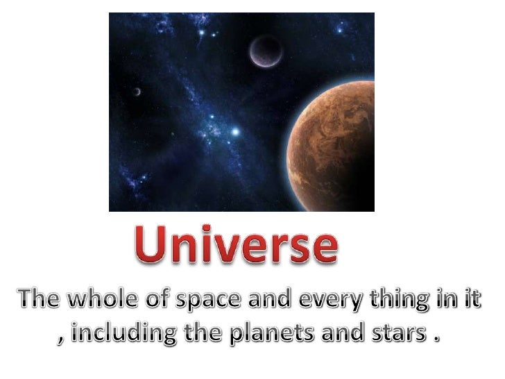 Universe<br />The whole of space and every thing in it , including the planets and stars .<br />