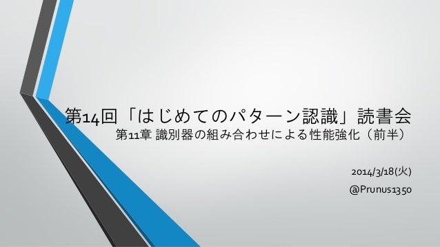 第14回「はじめてのパターン認識」読書会 第11章 識別器の組み合わせによる性能強化(前半) 2014/3/18(火) @Prunus1350
