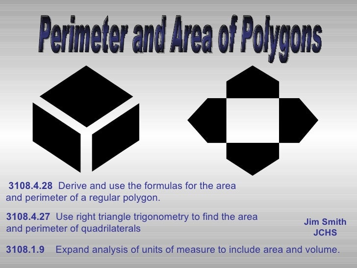 Perimeter and Area of Polygons Jim Smith JCHS 3108.1.9     Expand analysis of units of measure to include area and volume....