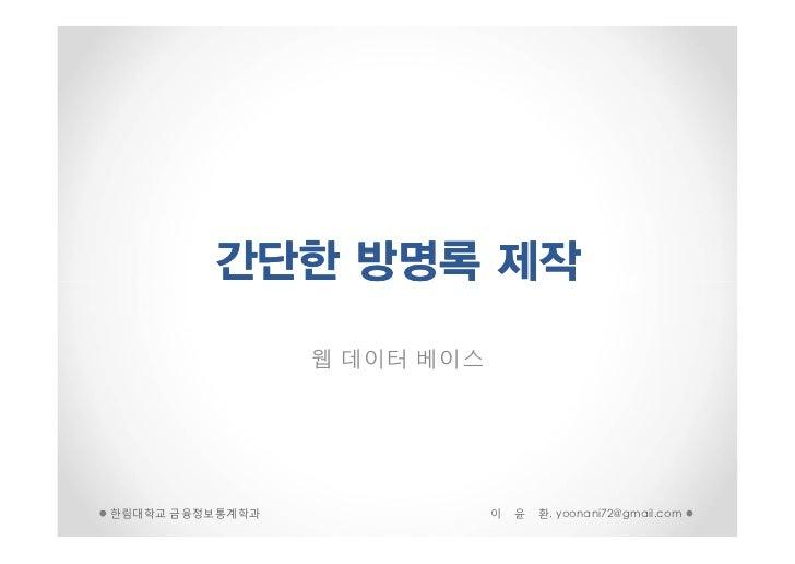 간단한 방명록 제작                 웹 데이터 베이스한림대학교 금융정보통계학과               이   윤   환, yoonani72@gmail.com