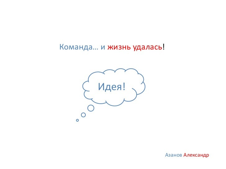 Команда… и жизнь удалась!         Идея!                            Азанов Александр
