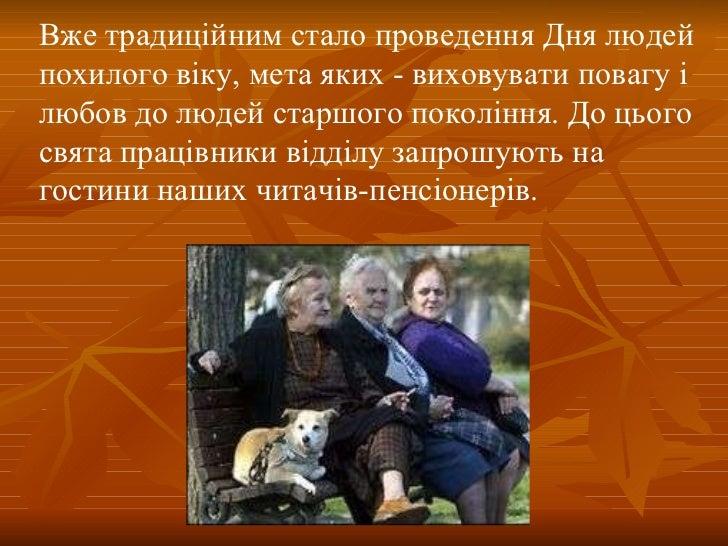 Вже традиційним стало проведення Дня людей похилого віку, мета яких - виховувати повагу і любов до людей старшого поколінн...