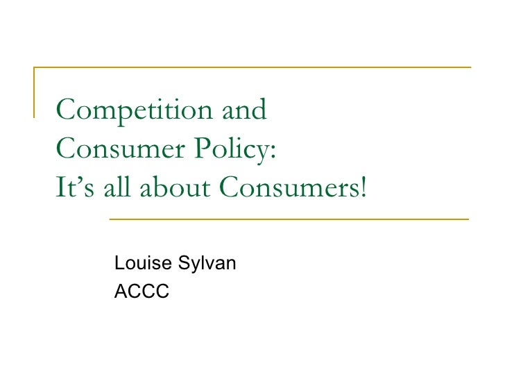 Competition and  Consumer Policy:  It's all about Consumers! Louise Sylvan ACCC