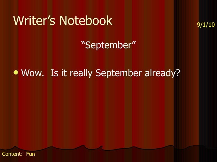 "Writer's Notebook <ul><li>""September"" </li></ul><ul><li>Wow.  Is it really September already? </li></ul>9/1/10 Content:  Fun"