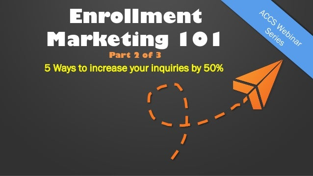 Enrollment Marketing 101 Part 2 of 3  5 Ways to increase your inquiries by 50%