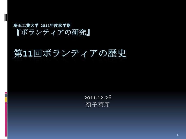 埼玉工業大学 2011年度秋学期『ボランティアの研究』第11回ボランティアの歴史                   2011.12.26                   須子善彦                              ...