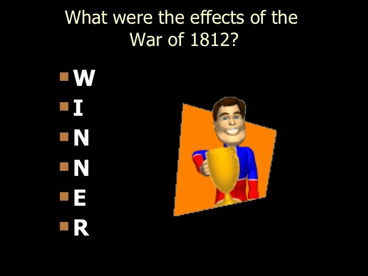 What were the effects of the      War of 1812?WINNER