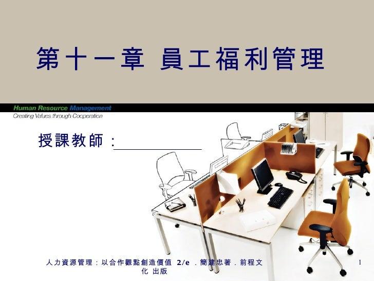 第十一章 員工福利管理授課教師:人力資源管理:以合作觀點創造價值 2/e .簡建忠著.前程文   1            化 出版