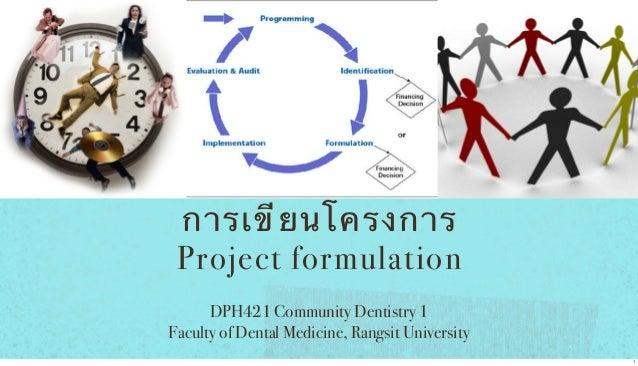 การเขี ย นโครงการ Project formulation DPH421 Community Dentistry 1 Faculty of Dental Medicine, Rangsit University 1