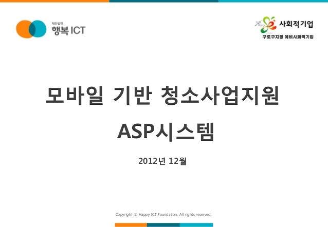 구로구지정 예비사회적기업모바일 기반 청소사업지원   ASP시스템               2012년 12월   Copyright ⓒ Happy ICT Foundation. All rights reserved.