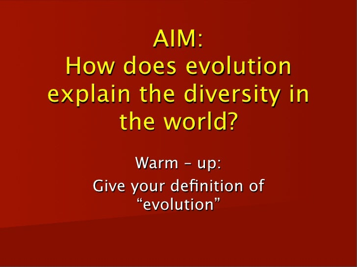 AIM:  How does evolution explain the diversity in       the world?           Warm – up:     Give your definition of        ...