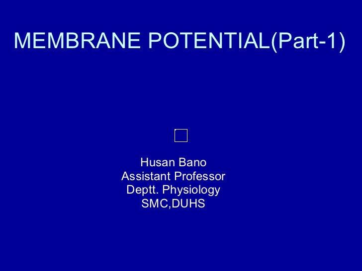 MEMBRANE POTENTIAL(Part-1) Husan Bano Assistant Professor Deptt. Physiology SMC,DUHS