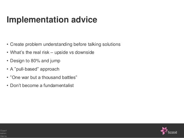 Implementation advice       • Create problem understanding before talking solutions       • What's the real risk – upside ...