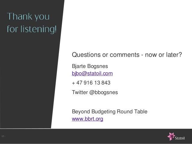 Questions or comments - now or later?       Bjarte Bogsnes       bjbo@statoil.com       + 47 916 13 843       Twitter @bbo...