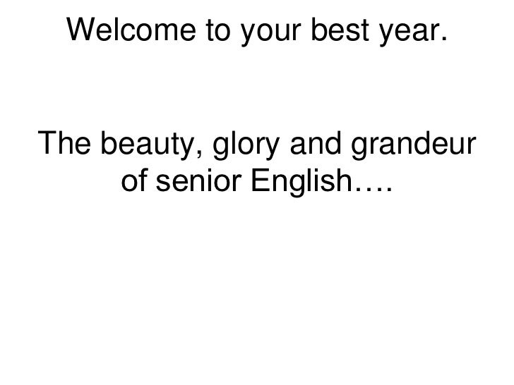 Welcome to your best year.The beauty, glory and grandeur     of senior English….