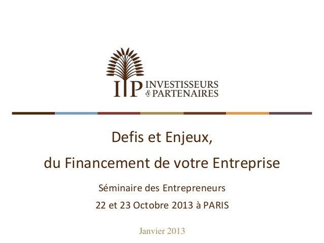 Defis et Enjeux,  du Financement de votre Entreprise Séminaire des Entrepreneurs 22 et 23 Octobre 2013 à PARIS Janvier 201...