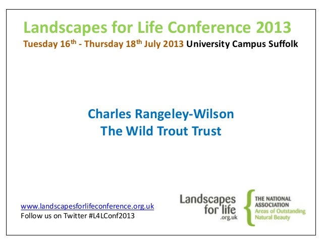 Landscapes for Life Conference 2013 Tuesday 16th - Thursday 18th July 2013 University Campus Suffolk Charles Rangeley-Wils...