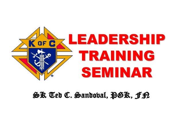 LEADERSHIP TRAINING SEMINAR SK Ted C. Sandoval, PGK, FN