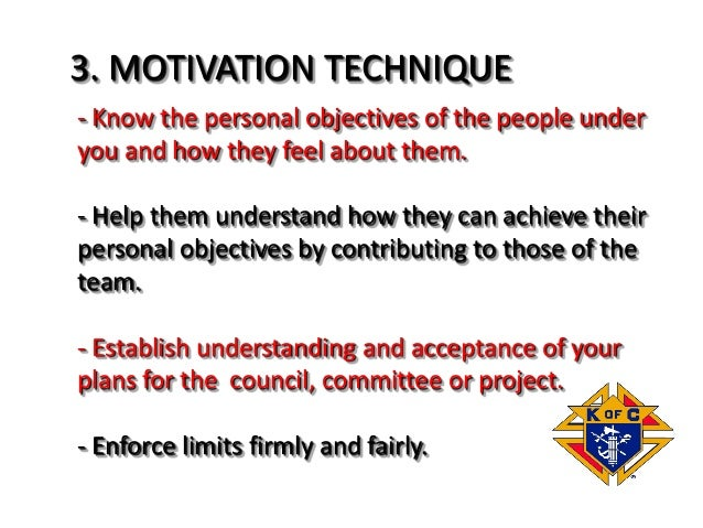 3. MOTIVATION TECHNIQUE - Know the personal objectives of the people under you and how they feel about them. - Help them u...