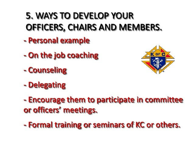 5. WAYS TO DEVELOP YOUR OFFICERS, CHAIRS AND MEMBERS. - Personal example - On the job coaching - Counseling - Delegating -...