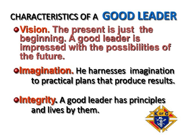 Vision. The present is just the beginning. A good leader is impressed with the possibilities of the future. CHARACTERISTIC...
