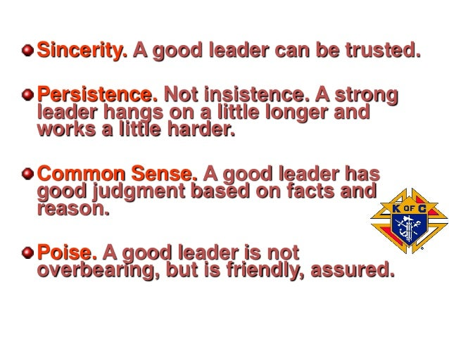 Sincerity. A good leader can be trusted. Persistence. Not insistence. A strong leader hangs on a little longer and works a...