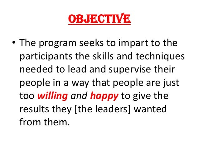 OBJECTIVE • The program seeks to impart to the participants the skills and techniques needed to lead and supervise their p...