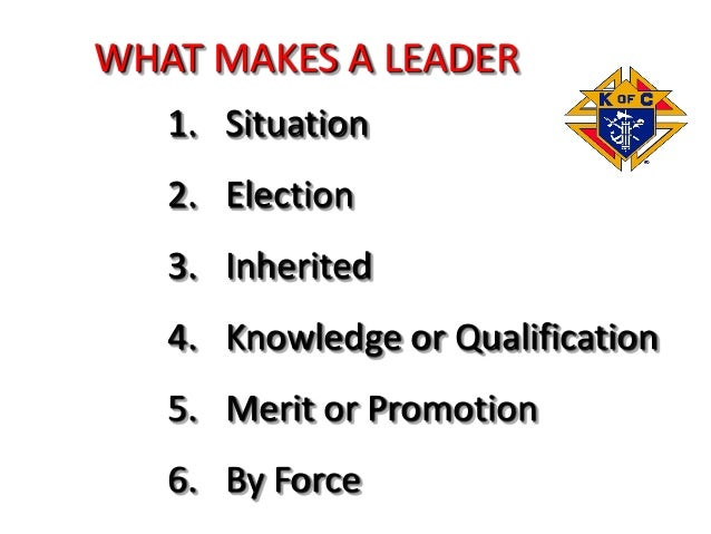 WHAT MAKES A LEADER 1. Situation 2. Election 3. Inherited 4. Knowledge or Qualification 5. Merit or Promotion 6. By Force
