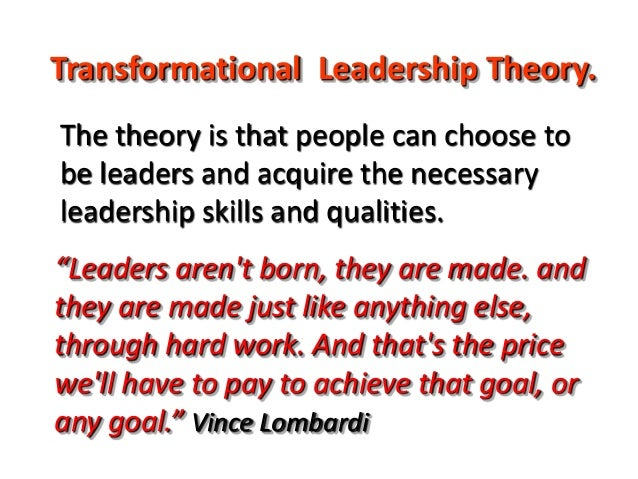 """Transformational Leadership Theory. """"Leaders aren't born, they are made. and they are made just like anything else, throug..."""