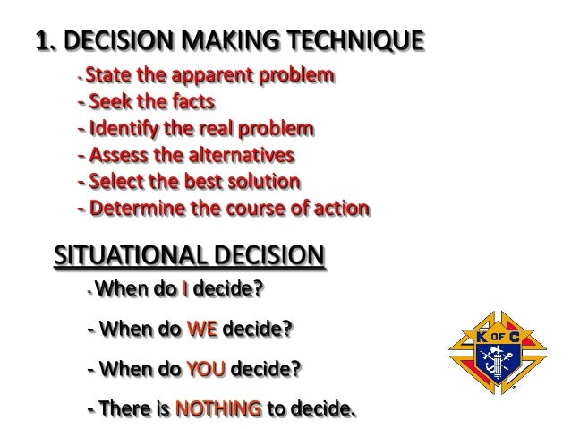 1. DECISION MAKING TECHNIQUE - State the apparent problem - Seek the facts - Identify the real problem - Assess the altern...