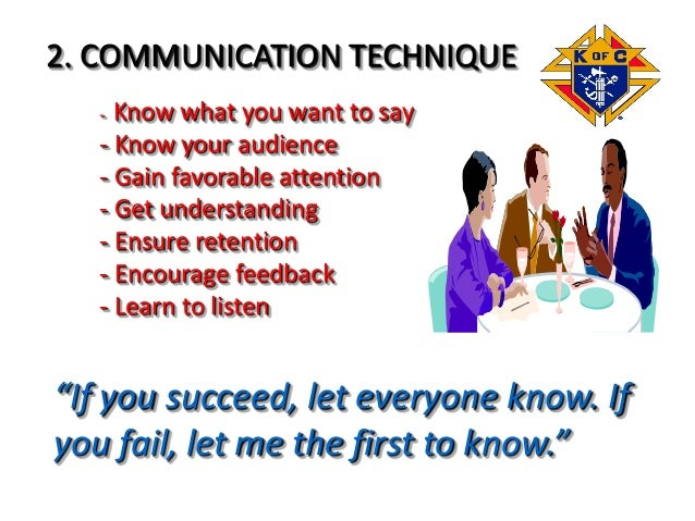 2. COMMUNICATION TECHNIQUE - Know what you want to say - Know your audience - Gain favorable attention - Get understanding...