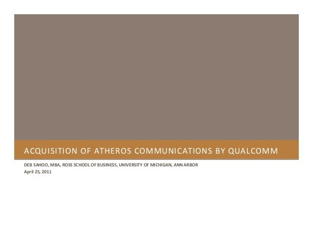 ACQUISITION OF ATHEROS COMMUNICATIONS BY QUALCOMM DEB SAHOO, MBA, ROSS SCHOOL OF BUSINESS, UNIVERSITY OF MICHIGAN, ANN ARB...