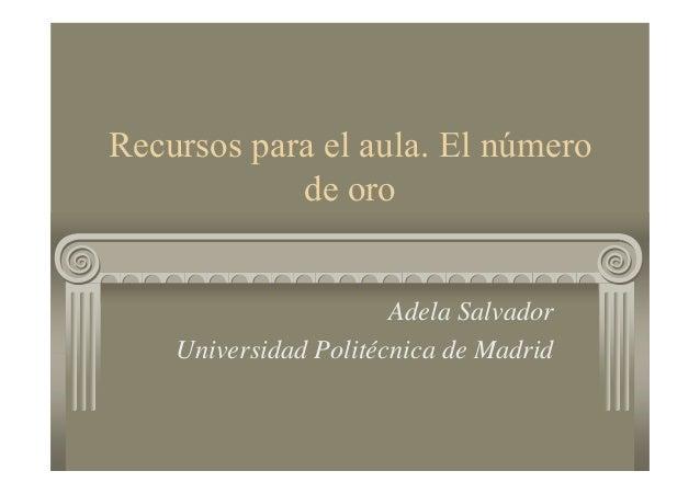 Recursos para el aula. El número de oro Adela Salvador Universidad Politécnica de Madrid