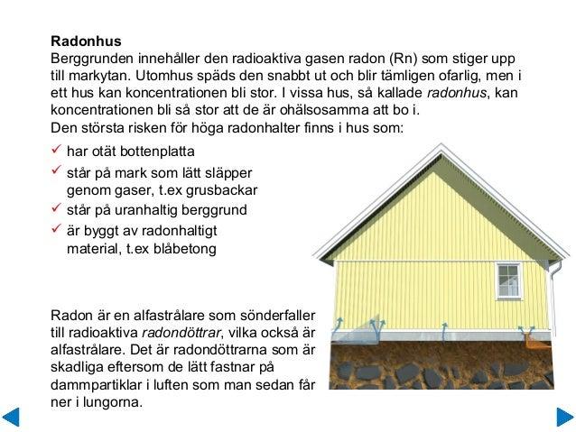 Radonhus Berggrunden innehåller den radioaktiva gasen radon (Rn) som stiger upp till markytan. Utomhus späds den snabbt ut...