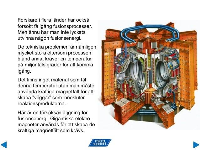 Forskare i flera länder har också försökt få igång fusionsprocesser. Men ännu har man inte lyckats utvinna någon fusionsen...