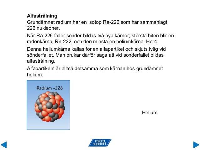 Alfastrålning Grundämnet radium har en isotop Ra-226 som har sammanlagt 226 nukleoner. När Ra-226 faller sönder bildas två...